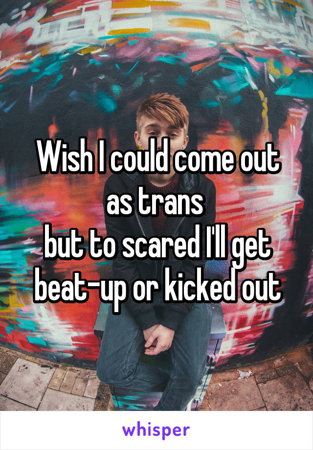 Wish I could come out as trans  but to scared I'll get beat-up or kicked out