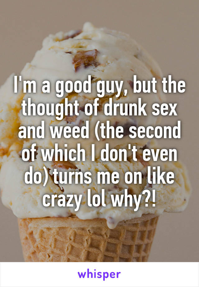 I'm a good guy, but the thought of drunk sex and weed (the second of which I don't even do) turns me on like crazy lol why?!