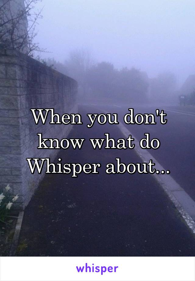 When you don't know what do Whisper about...