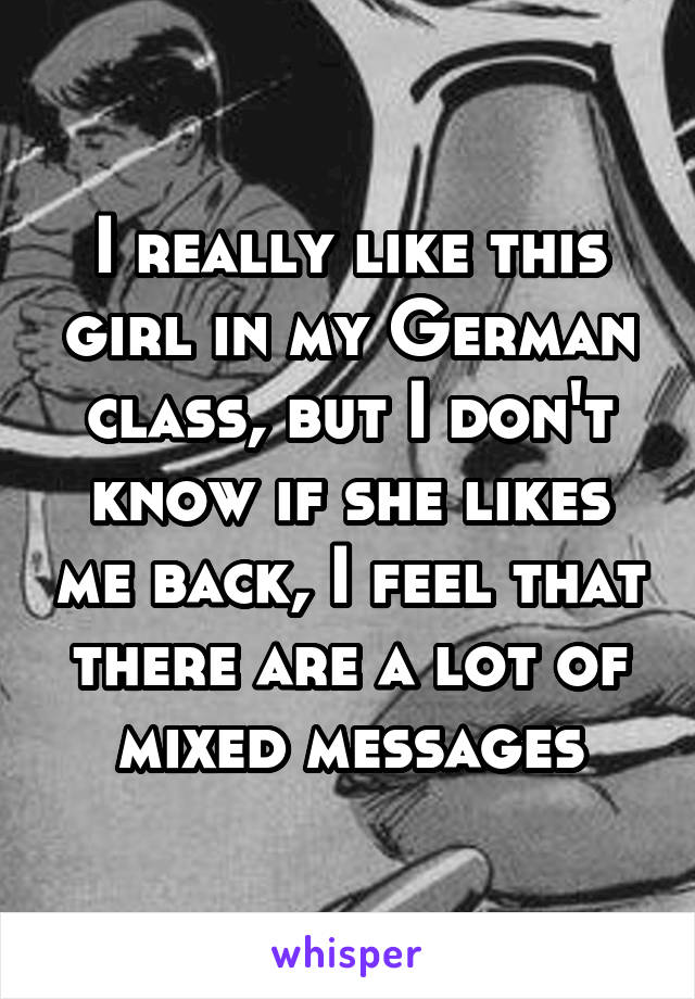 I really like this girl in my German class, but I don't know if she likes me back, I feel that there are a lot of mixed messages