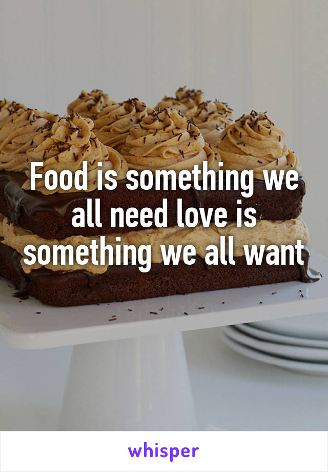 Food is something we all need love is something we all want
