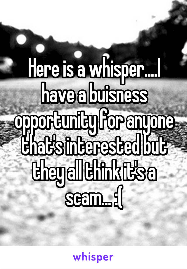 Here is a whisper....I have a buisness opportunity for anyone that's interested but they all think it's a scam... :(