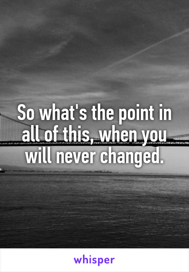 So what's the point in all of this, when you will never changed.