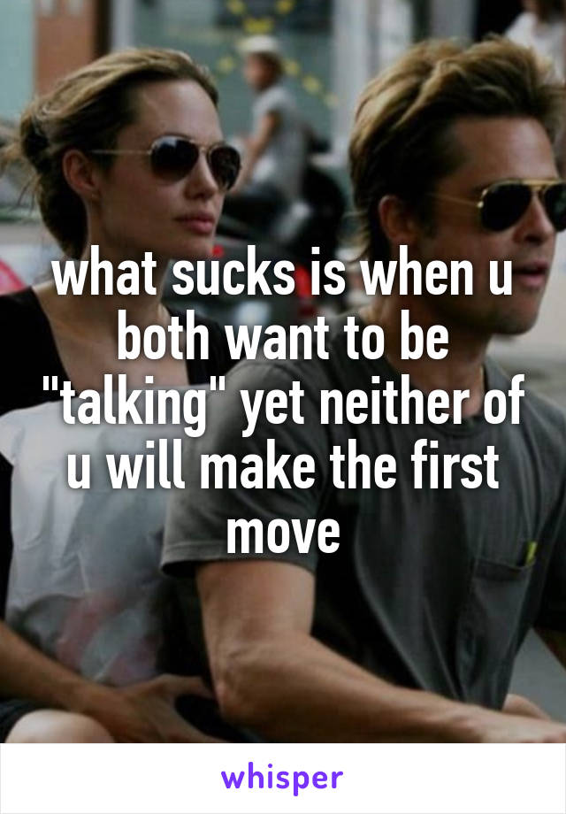 "what sucks is when u both want to be ""talking"" yet neither of u will make the first move"