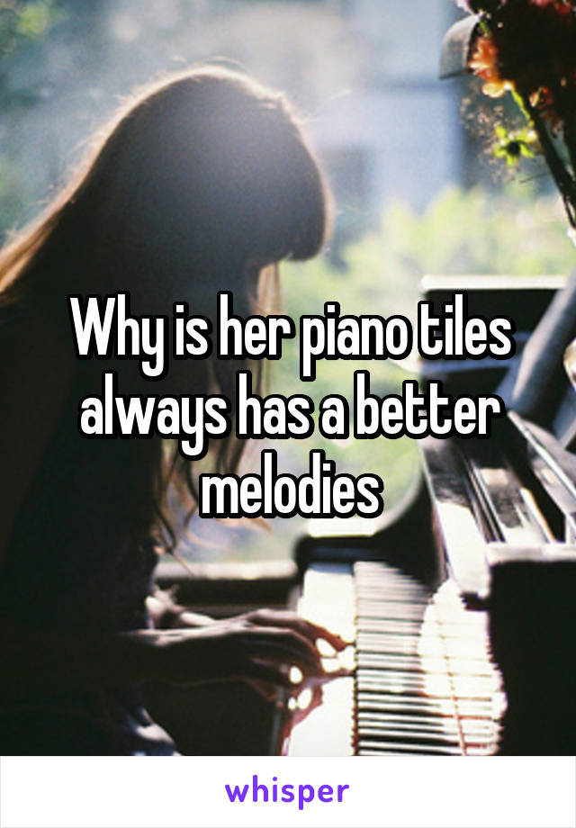 Why is her piano tiles always has a better melodies