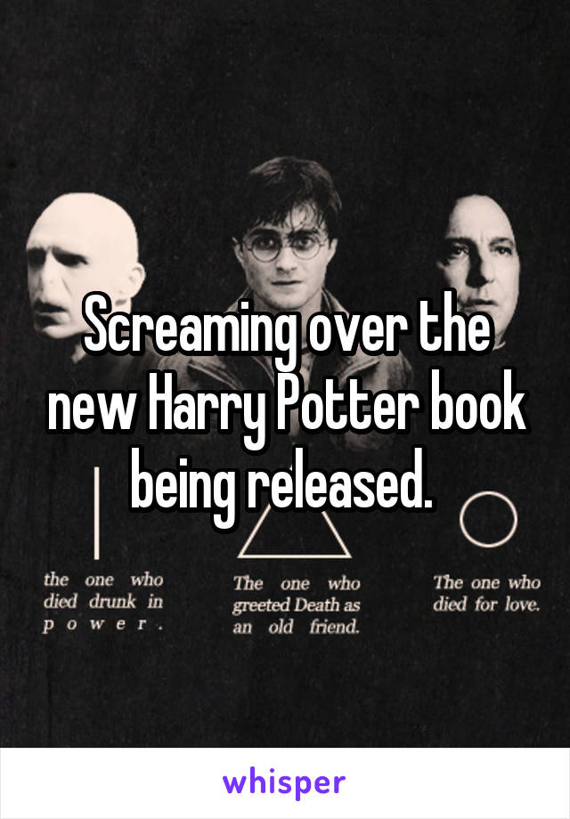 Screaming over the new Harry Potter book being released.