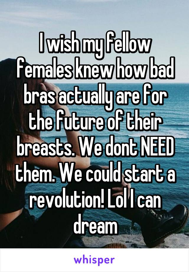 I wish my fellow females knew how bad bras actually are for the future of their breasts. We dont NEED them. We could start a revolution! Lol I can dream