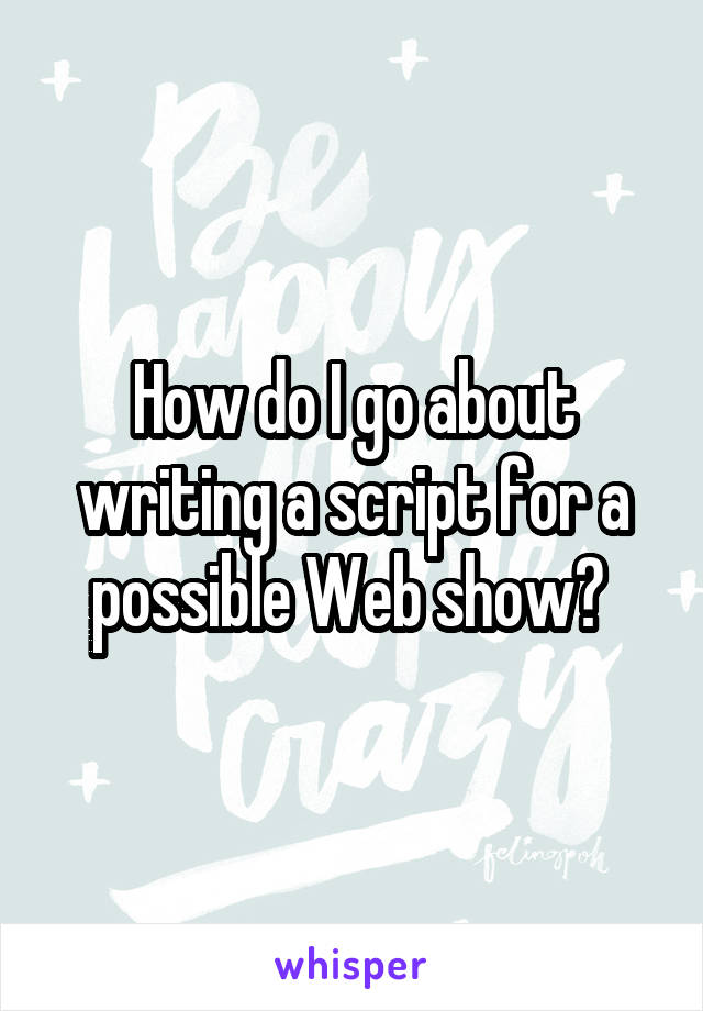 How do I go about writing a script for a possible Web show?