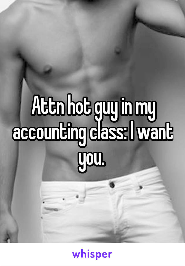Attn hot guy in my accounting class: I want you.