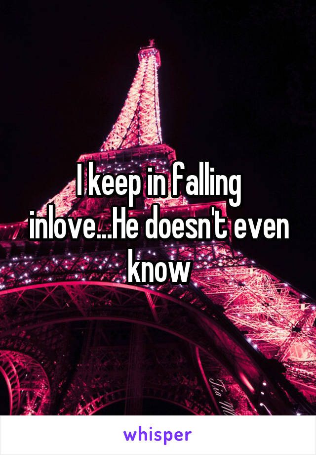 I keep in falling inlove...He doesn't even know