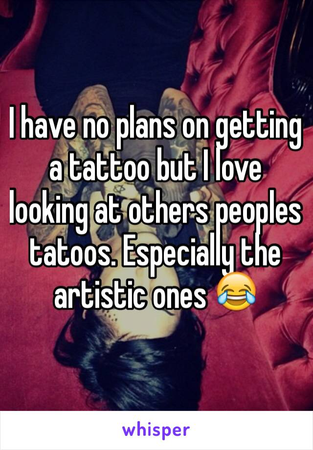 I have no plans on getting a tattoo but I love looking at others peoples tatoos. Especially the artistic ones 😂