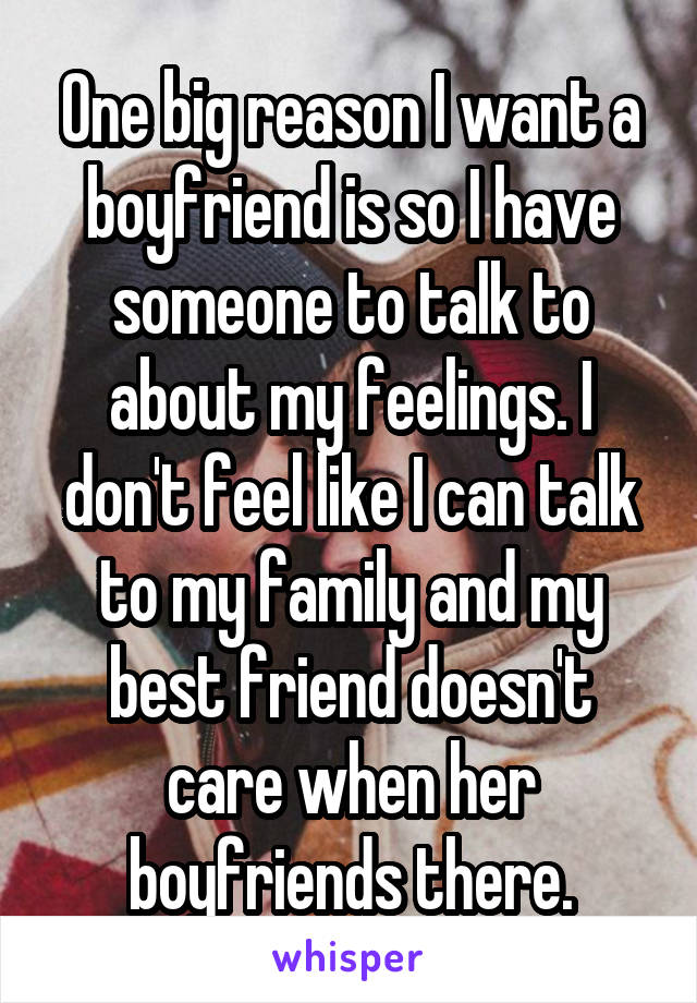 One big reason I want a boyfriend is so I have someone to talk to about my feelings. I don't feel like I can talk to my family and my best friend doesn't care when her boyfriends there.