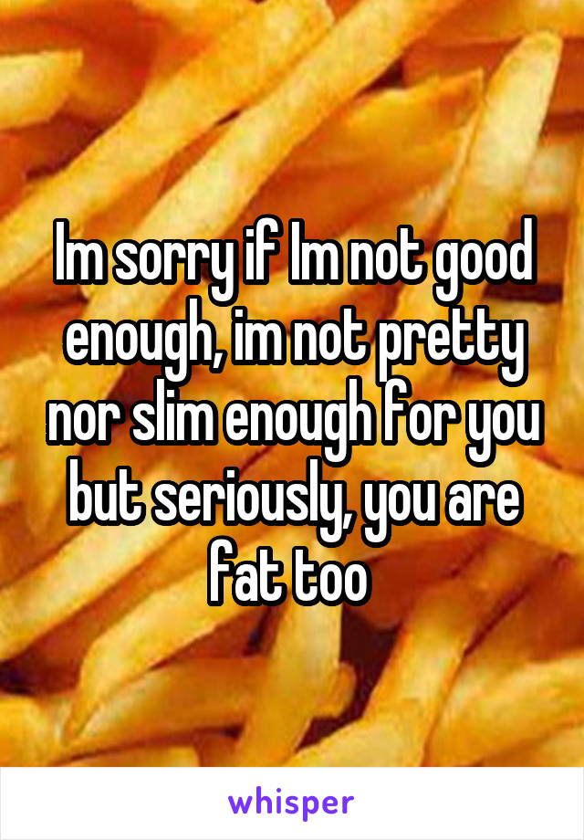 Im sorry if Im not good enough, im not pretty nor slim enough for you but seriously, you are fat too