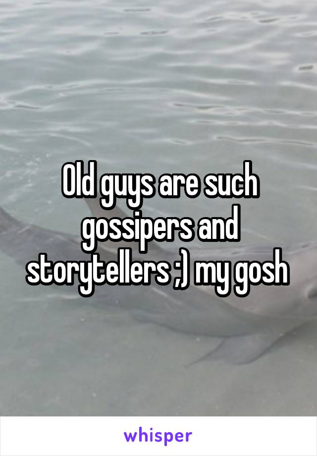 Old guys are such gossipers and storytellers ;) my gosh