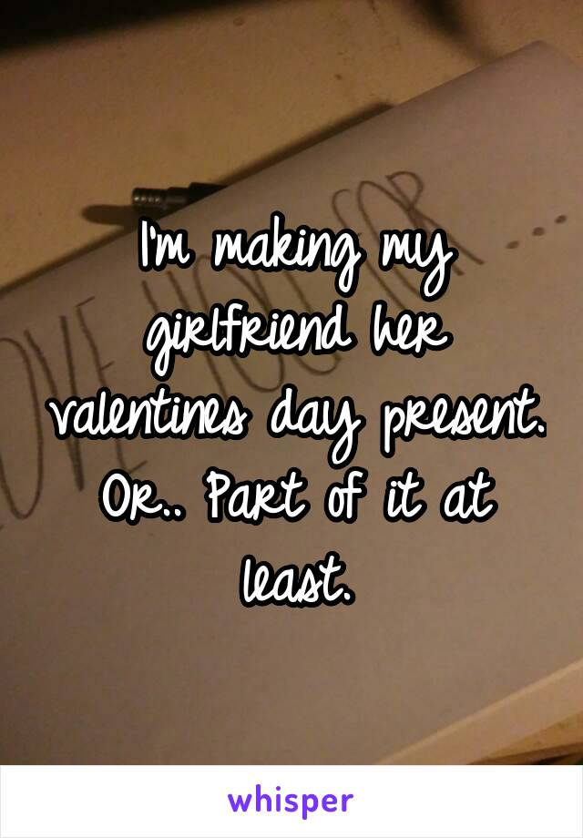 I'm making my girlfriend her valentines day present. Or.. Part of it at least.