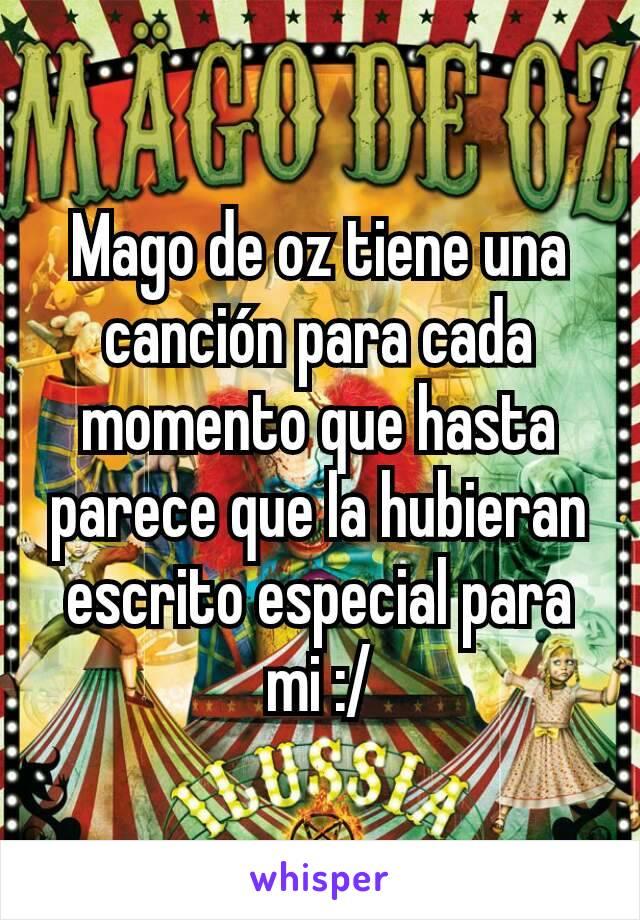Mago de oz tiene una canción para cada momento que hasta parece que la hubieran escrito especial para mi :/