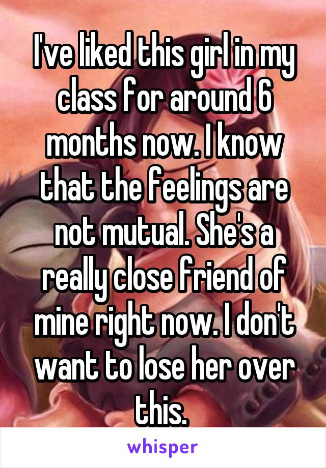 I've liked this girl in my class for around 6 months now. I know that the feelings are not mutual. She's a really close friend of mine right now. I don't want to lose her over this.