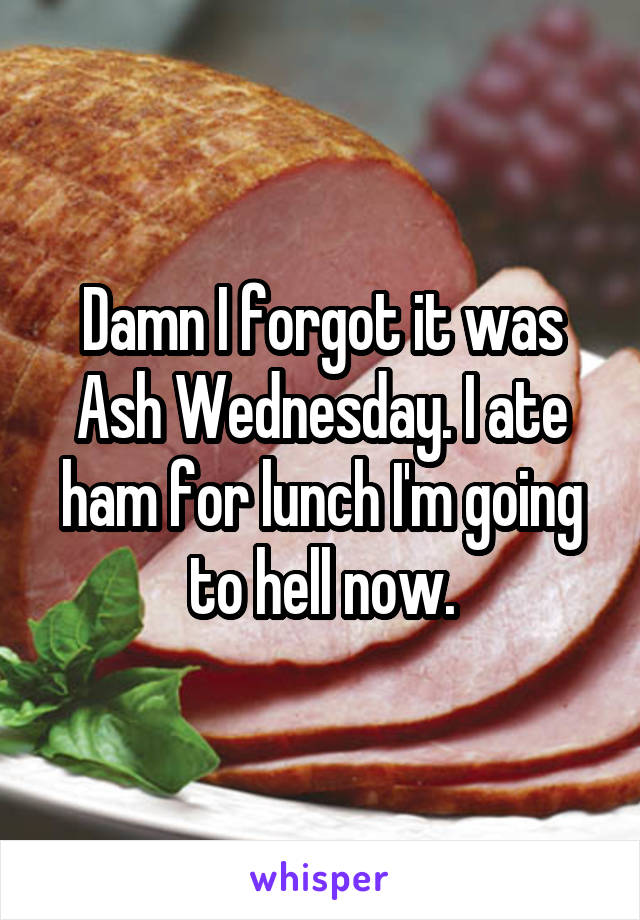 Damn I forgot it was Ash Wednesday. I ate ham for lunch I'm going to hell now.