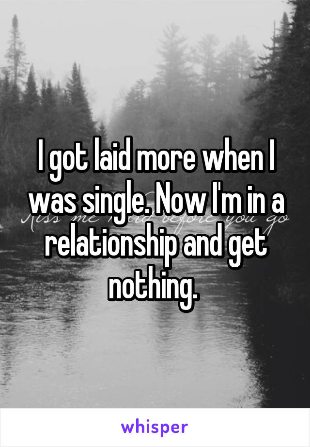 I got laid more when I was single. Now I'm in a relationship and get nothing.