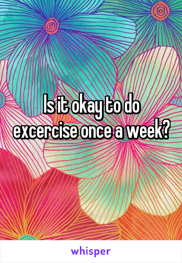 Is it okay to do excercise once a week?