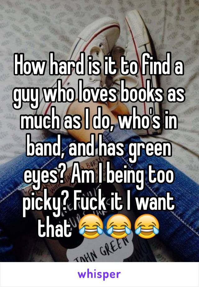 How hard is it to find a guy who loves books as much as I do, who's in band, and has green eyes? Am I being too picky? Fuck it I want that 😂😂😂