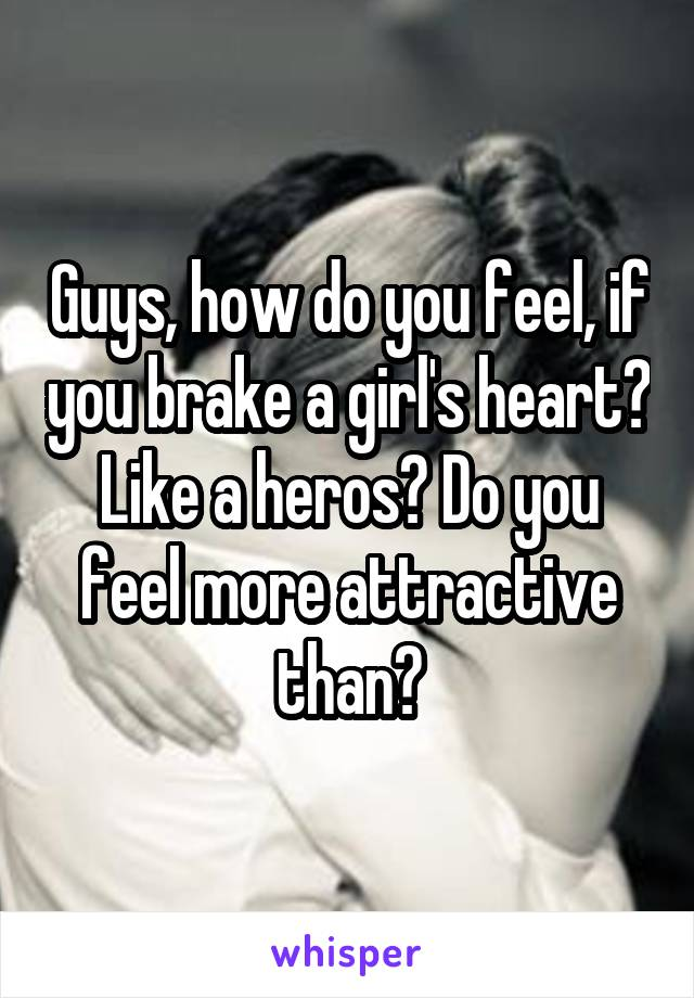 Guys, how do you feel, if you brake a girl's heart? Like a heros? Do you feel more attractive than?