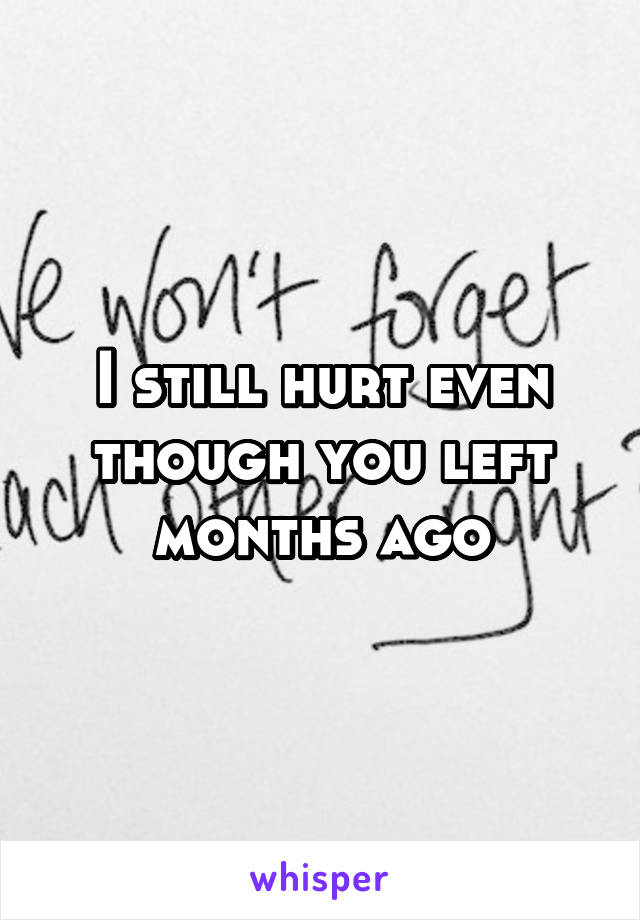 I still hurt even though you left months ago