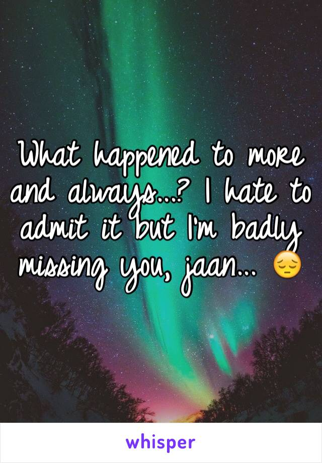What happened to more and always...? I hate to admit it but I'm badly missing you, jaan... 😔