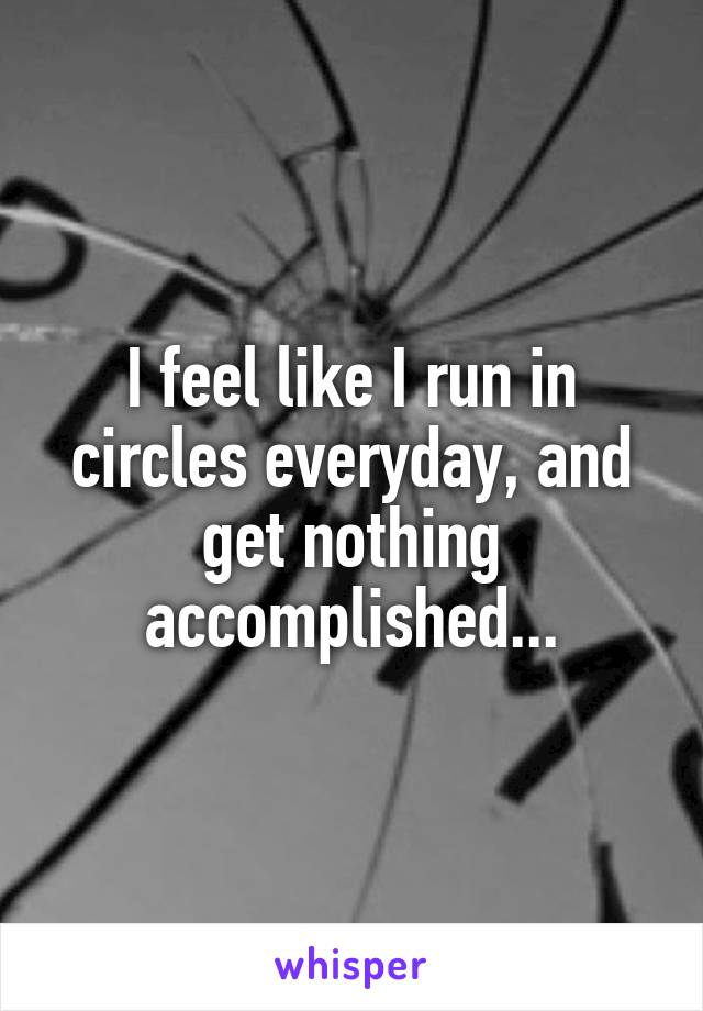 I feel like I run in circles everyday, and get nothing accomplished...