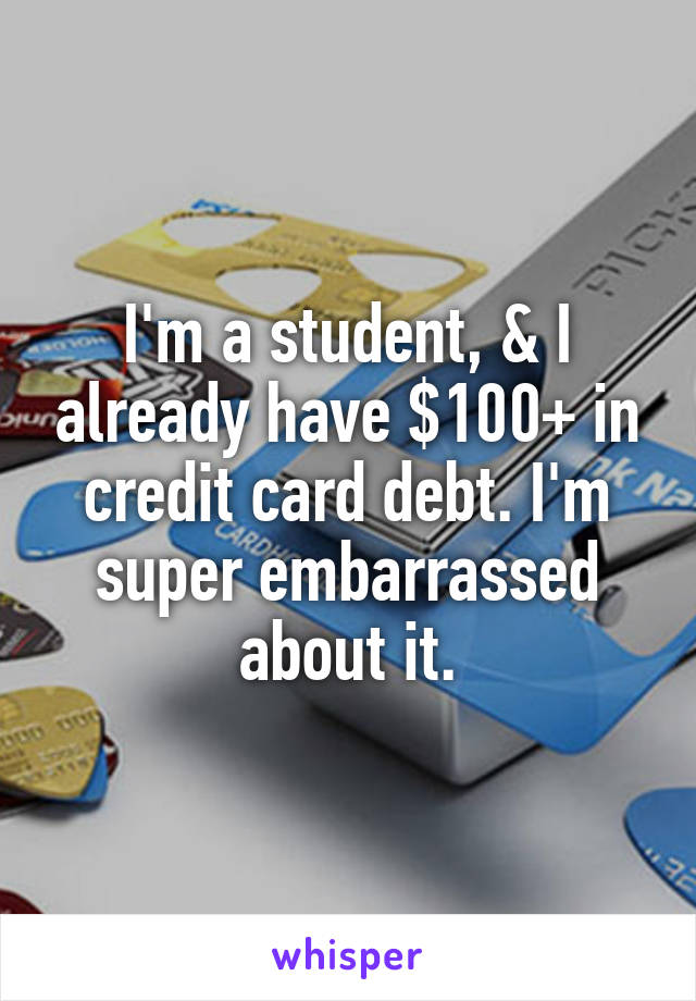 I'm a student, & I already have $100+ in credit card debt. I'm super embarrassed about it.