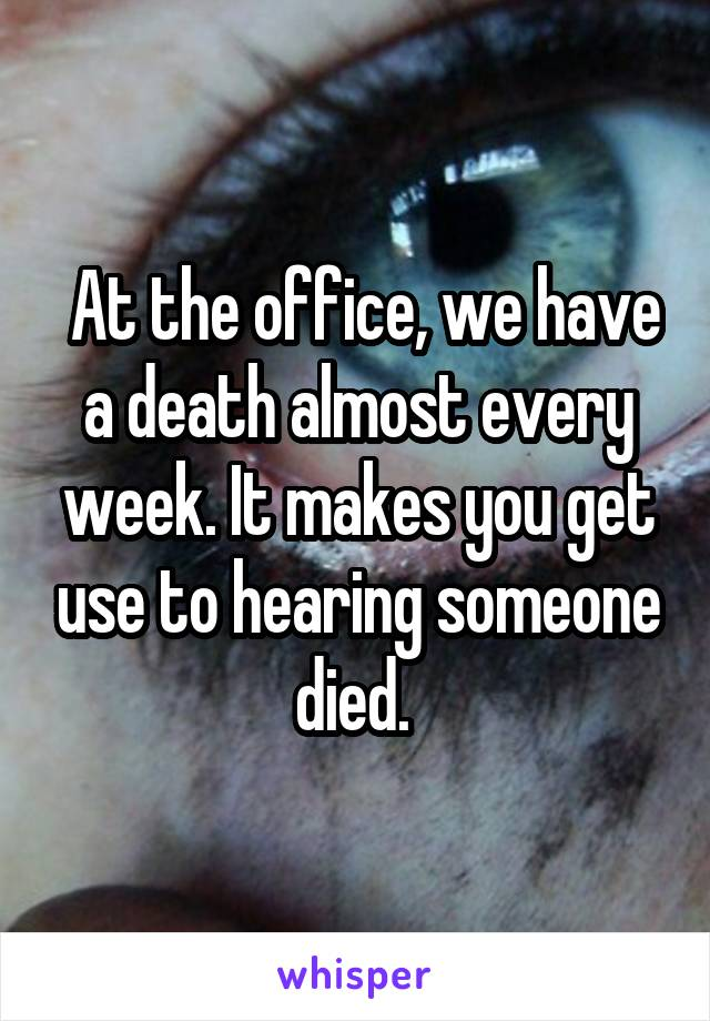 At the office, we have a death almost every week. It makes you get use to hearing someone died.