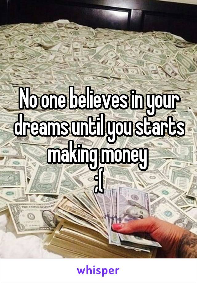 No one believes in your dreams until you starts making money  ;(