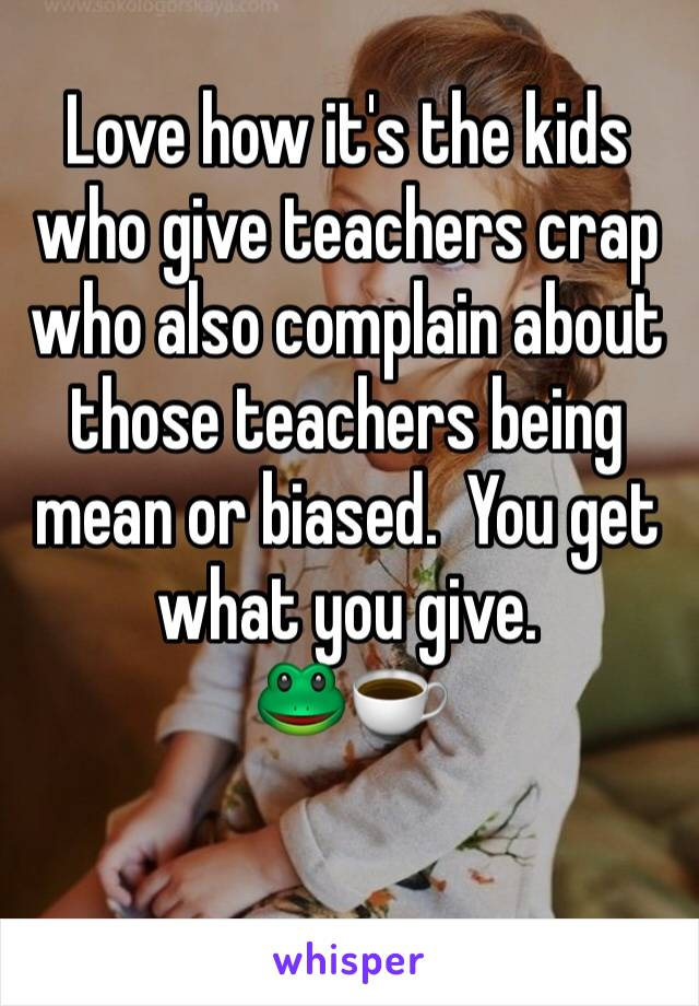 Love how it's the kids who give teachers crap who also complain about those teachers being mean or biased.  You get what you give. 🐸☕️