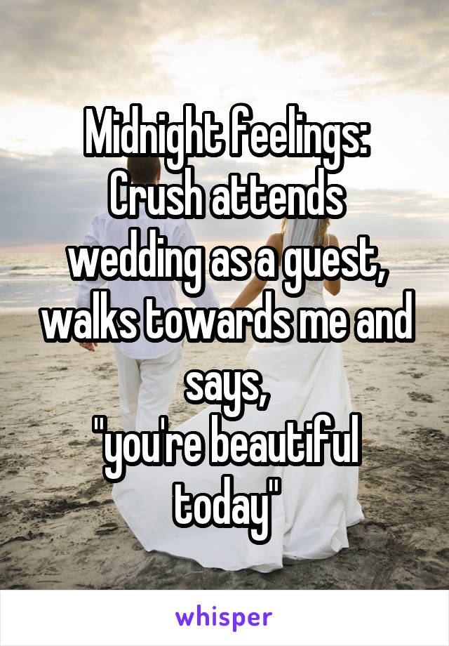 "Midnight feelings: Crush attends wedding as a guest, walks towards me and says, ""you're beautiful today"""