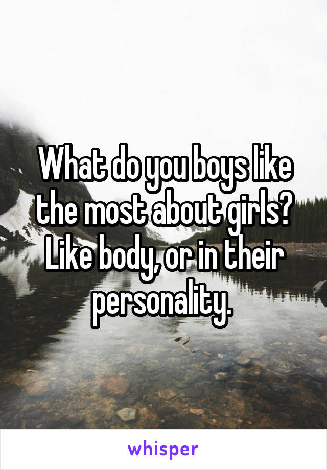 What do you boys like the most about girls? Like body, or in their personality.