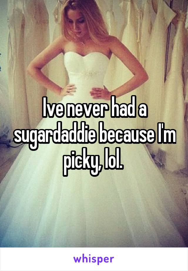 Ive never had a sugardaddie because I'm picky, lol.