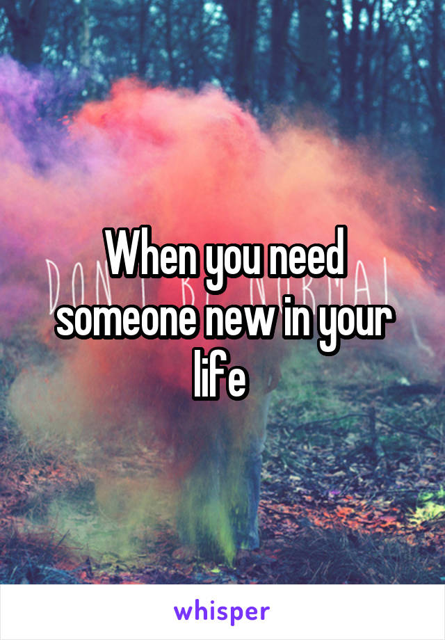 When you need someone new in your life
