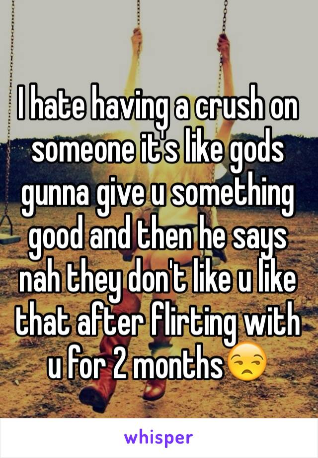 I hate having a crush on someone it's like gods gunna give u something good and then he says nah they don't like u like that after flirting with u for 2 months😒
