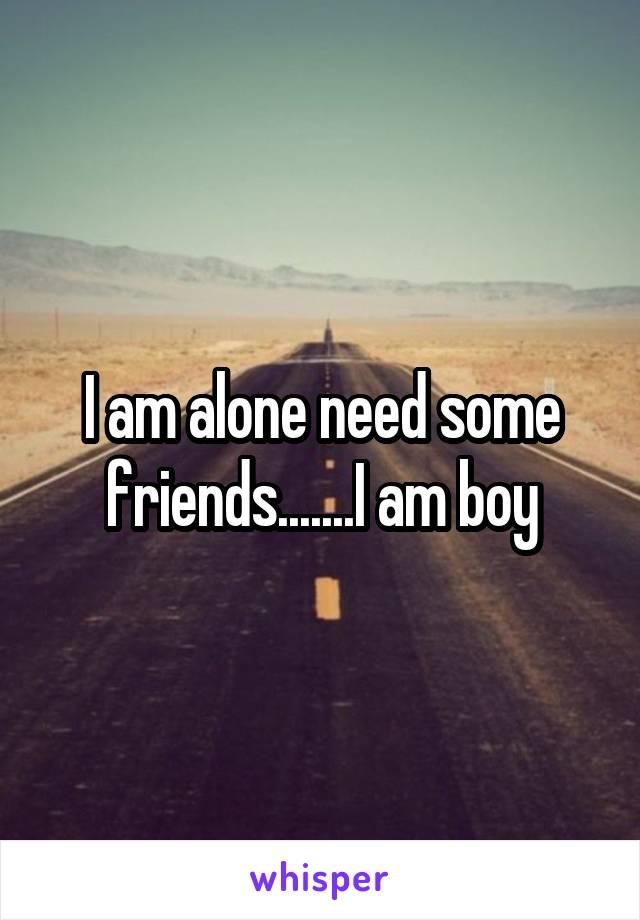 I am alone need some friends.......I am boy