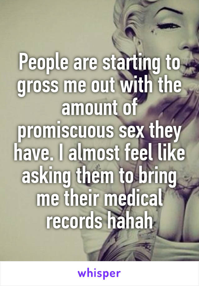 People are starting to gross me out with the amount of promiscuous sex they have. I almost feel like asking them to bring me their medical records hahah