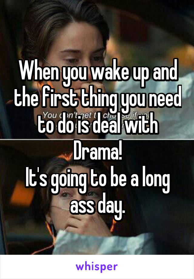 When you wake up and the first thing you need to do is deal with Drama! It's going to be a long ass day.