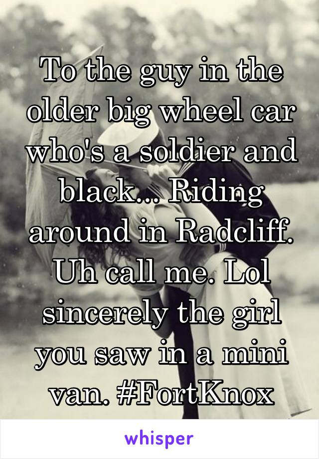 To the guy in the older big wheel car who's a soldier and black... Riding around in Radcliff. Uh call me. Lol sincerely the girl you saw in a mini van. #FortKnox