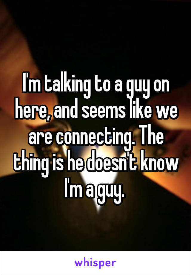 I'm talking to a guy on here, and seems like we are connecting. The thing is he doesn't know I'm a guy.