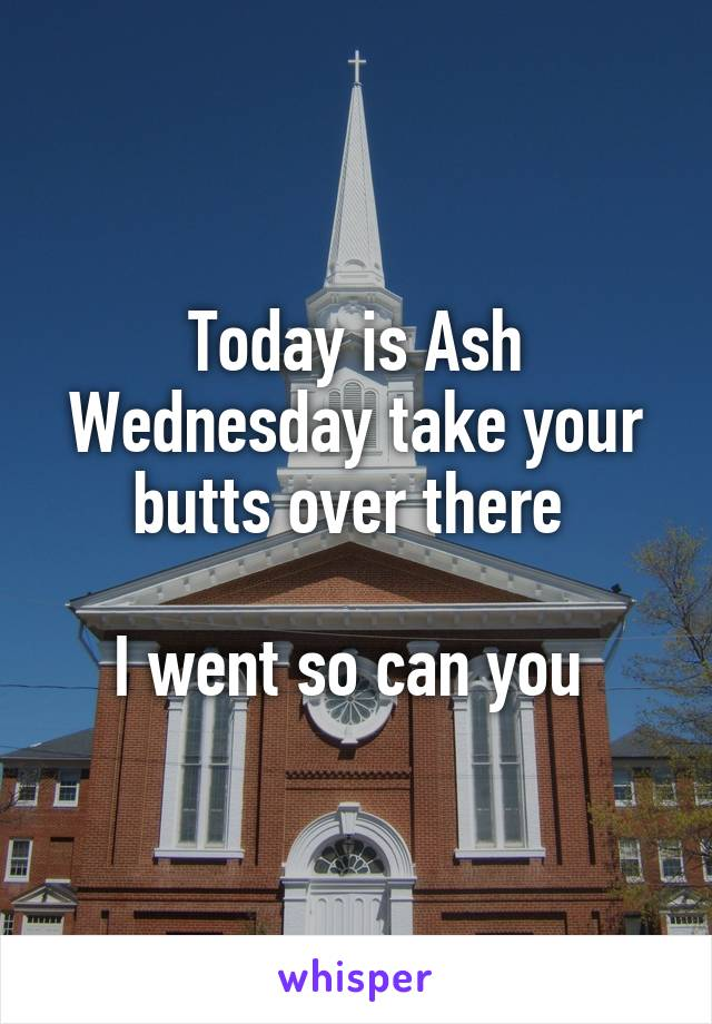 Today is Ash Wednesday take your butts over there   I went so can you