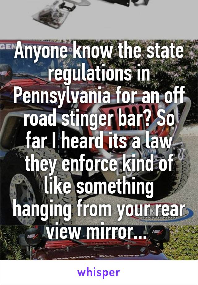 Anyone know the state regulations in Pennsylvania for an off road stinger bar? So far I heard its a law they enforce kind of like something hanging from your rear view mirror...