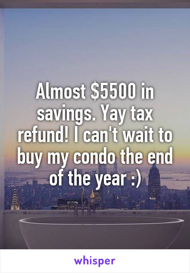 Almost $5500 in savings. Yay tax refund! I can't wait to buy my condo the end of the year :)
