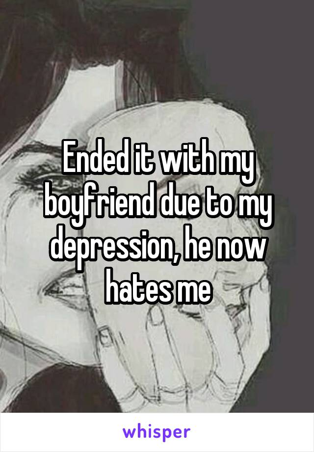 Ended it with my boyfriend due to my depression, he now hates me