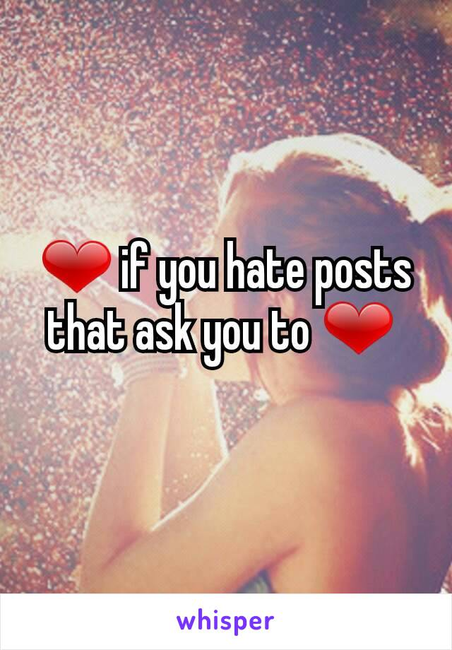 ❤ if you hate posts that ask you to ❤