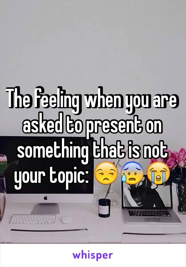 The feeling when you are asked to present on something that is not your topic: 😒😰😭