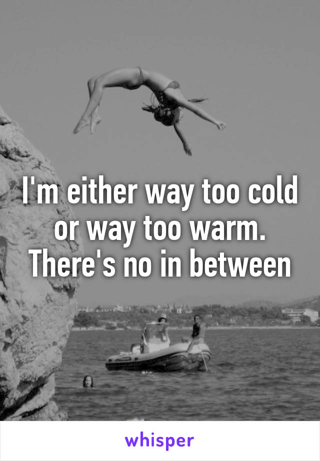 I'm either way too cold or way too warm. There's no in between